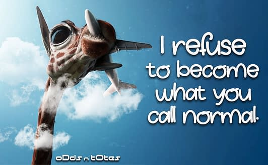 I refuse to become what you call normal.